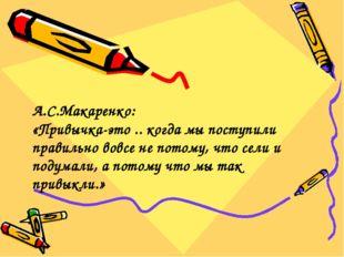 А.С.Макаренко: «Привычка-это .. когда мы поступили правильно вовсе не потому,