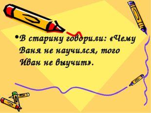 В старину говорили: «Чему Ваня не научился, того Иван не выучит».