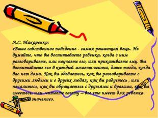 А.С. Макаренко: «Ваше собственное поведение - самая решающая вещь. Не думайте