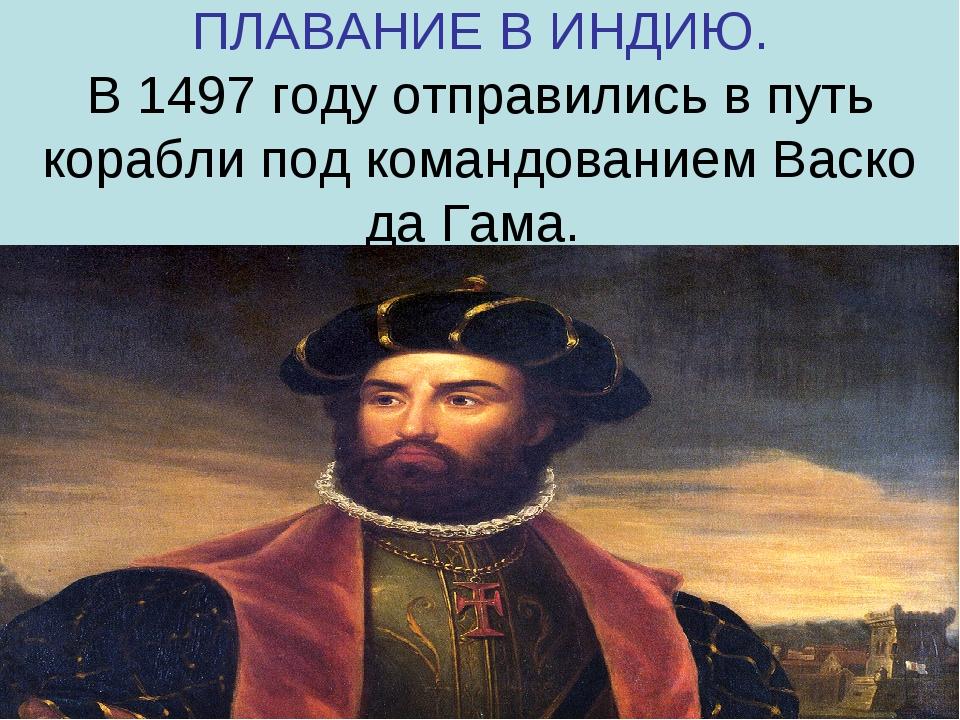 ПЛАВАНИЕ В ИНДИЮ. В 1497 году отправились в путь корабли под командованием Ва...