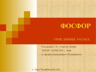 ФОСФОР Сагадеева Г.А., учитель химии МКОУ «СОШ №9 г. Аши (с профессиональным