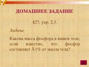 ДОМАШНЕЕ ЗАДАНИЕ §27, упр. 2,3. Задача: Какова масса фосфора в вашем теле, ес