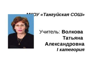МКОУ «Тангуйская СОШ» Учитель: Волкова Татьяна Александровна I категория