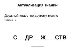 Актуализация знаний Дружный класс по другому можно назвать С__ ДР__ Ж __ СТВ