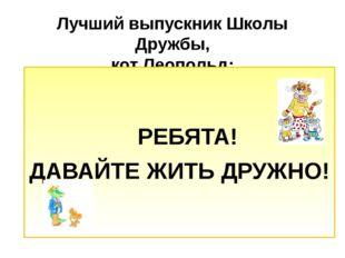 Лучший выпускник Школы Дружбы, кот Леопольд: РЕБЯТА! ДАВАЙТЕ ЖИТЬ ДРУЖНО!