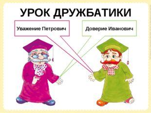 Доверие Иванович Уважение Петрович УРОК ДРУЖБАТИКИ