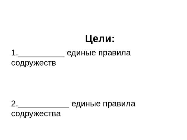 Цели:  1.__________ единые правила содружеств 2.___________ единые правила...