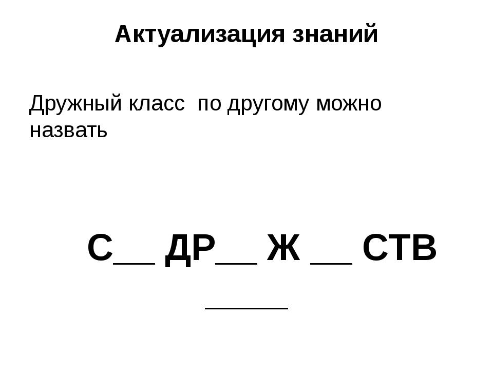 Актуализация знаний Дружный класс по другому можно назвать С__ ДР__ Ж __ СТВ...