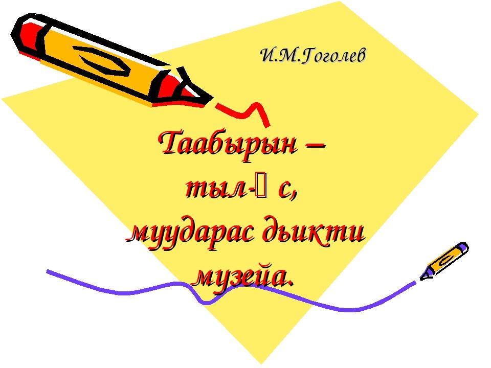 Таабырын – тыл-өс, муударас дьикти музейа. И.М.Гоголев