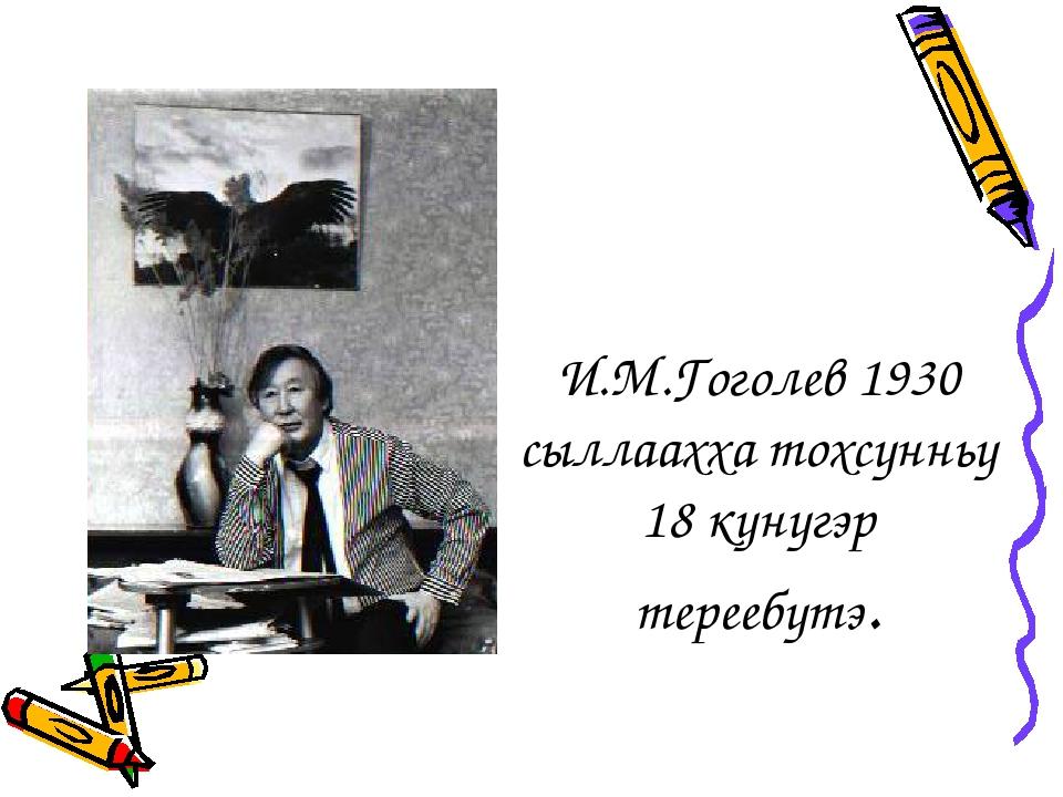 И.М.Гоголев 1930 сыллаахха тохсунньу 18 кунугэр тереебутэ.