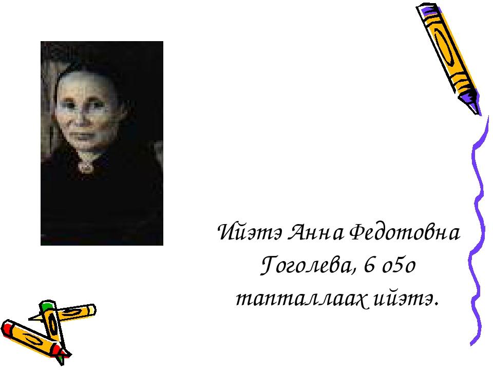 Ийэтэ Анна Федотовна Гоголева, 6 о5о тапталлаах ийэтэ.