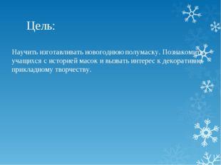 Цель: Научить изготавливать новогоднюю полумаску. Познакомить учащихся с исто