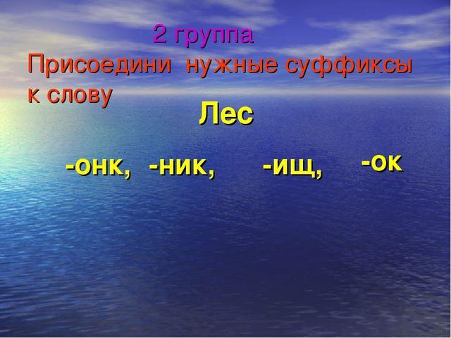2 группа Присоедини нужные суффиксы к слову Лес -онк, -ок -ник, -ищ,