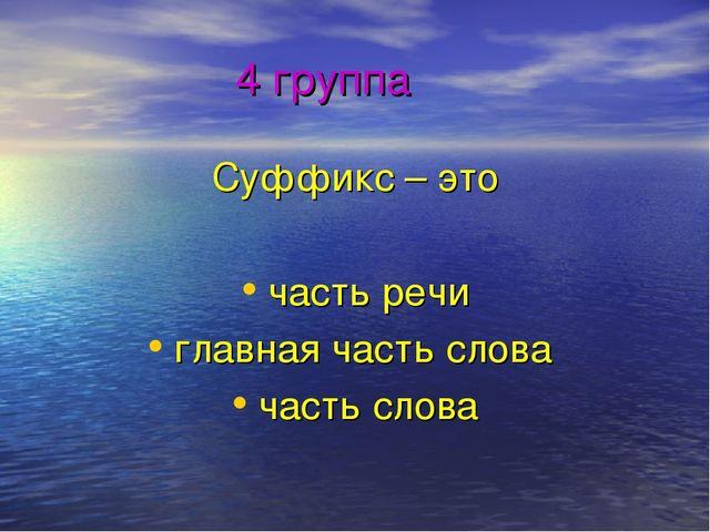 4 группа Суффикс – это часть речи главная часть слова часть слова