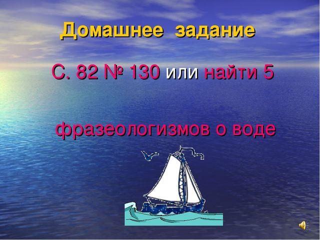 Домашнее задание С. 82 № 130 или найти 5 фразеологизмов о воде