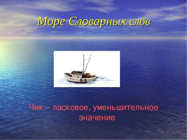 Море Словарных слов Чик – ласковое, уменьшительное значение