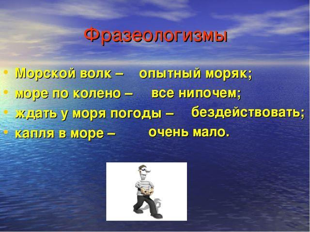Фразеологизмы Морской волк – море по колено – ждать у моря погоды – капля в м...