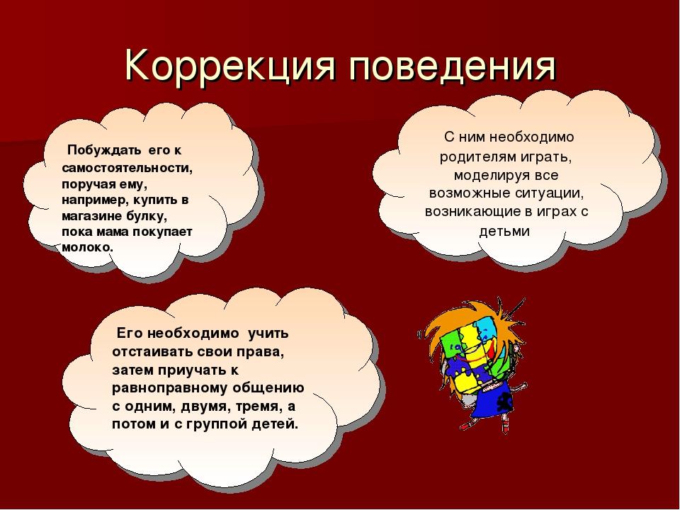 Коррекция поведения Побуждать его к самостоятельности, поручая ему, например,...