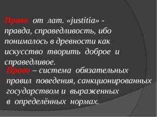 Право от лат. «justitia» - правда, справедливость, ибо понималось в древности