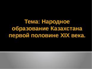 Тема: Народное образование Казахстана первой половине XIX века.