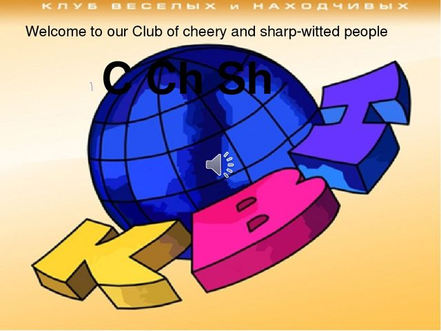 Welcome to our Club of cheery and sharp-witted people С Сh Sh