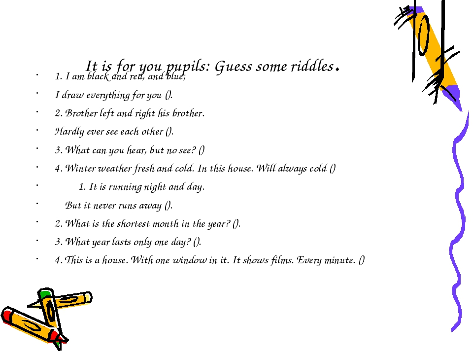 It is for you pupils: Guess some riddles. 1. I am black and red, and blue, I...