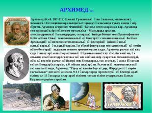 Архимед (б.з.б. 287-212) Ежелгі Грекияның ұлы ғалымы, математигі, механигі.