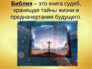 Библия – это книга судеб, хранящая тайны жизни и предначертания будущего.