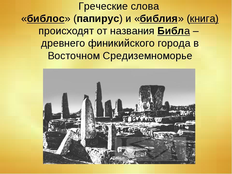 Греческие слова «библос» (папирус) и «библия» (книга) происходят от названия...