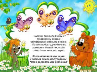 Бабочки принесли Ёжику и Медвежонку слова с безударными гласными в корне. Пом