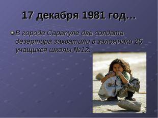 17 декабря 1981 год… В городе Сарапуле два солдата- дезертира захватили в зал