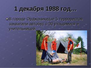 1 декабря 1988 год… В городе Орджоникидзе 5 террористов захватили автобус с 3