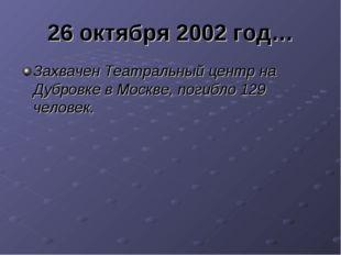 26 октября 2002 год… Захвачен Театральный центр на Дубровке в Москве, погибло