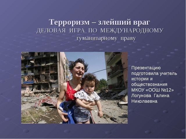 Терроризм – злейший враг ДЕЛОВАЯ ИГРА ПО МЕЖДУНАРОДНОМУ гуманитарному праву...
