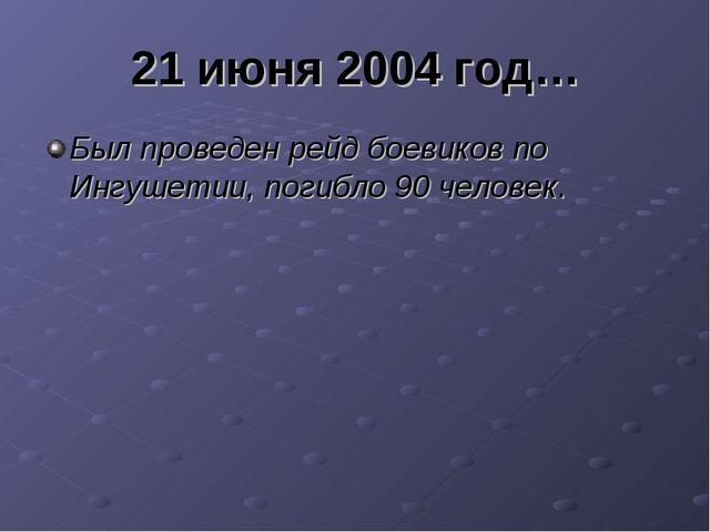21 июня 2004 год… Был проведен рейд боевиков по Ингушетии, погибло 90 человек.