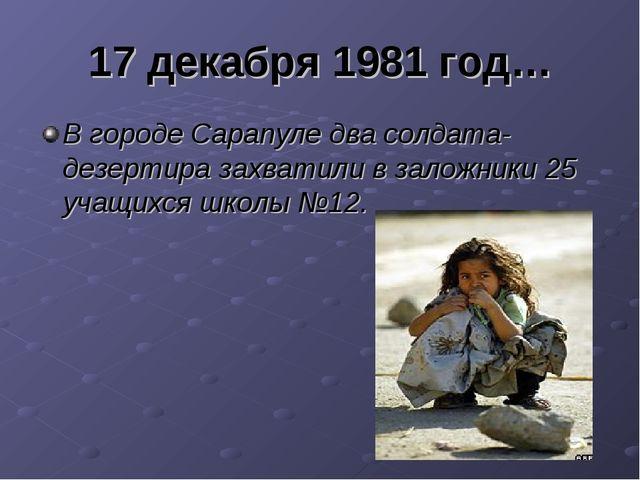17 декабря 1981 год… В городе Сарапуле два солдата- дезертира захватили в зал...