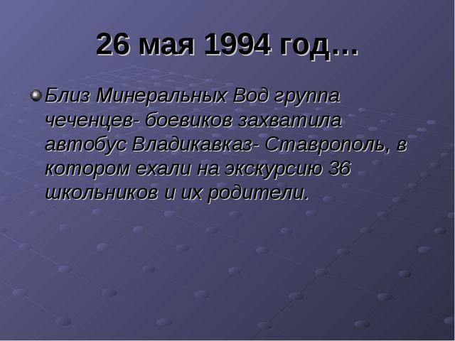 26 мая 1994 год… Близ Минеральных Вод группа чеченцев- боевиков захватила авт...
