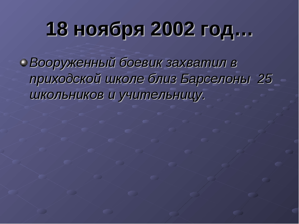 18 ноября 2002 год… Вооруженный боевик захватил в приходской школе близ Барсе...