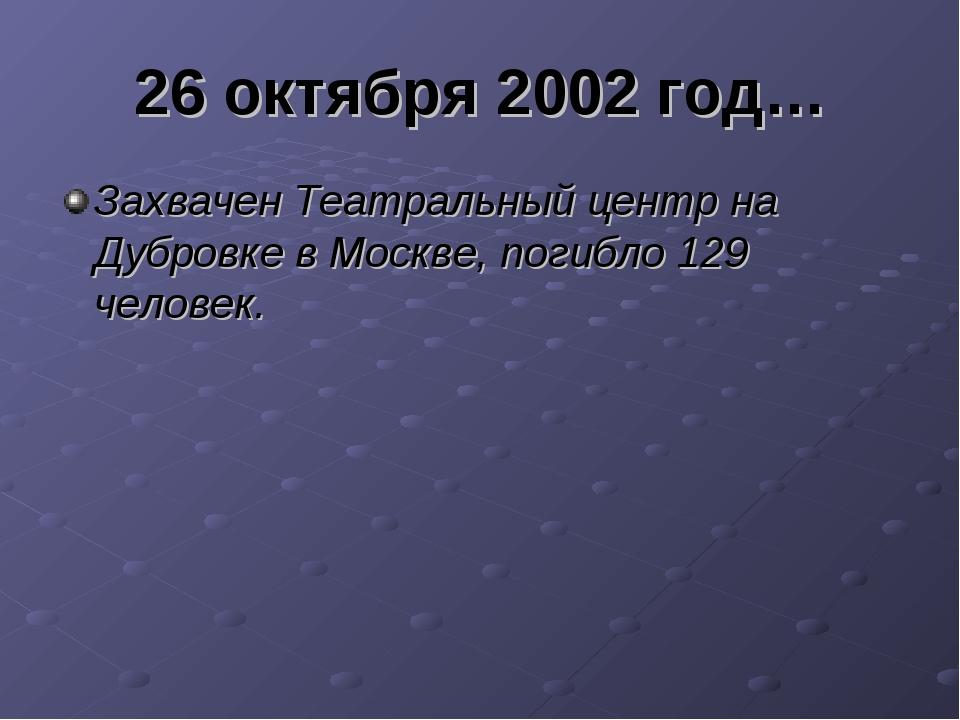 26 октября 2002 год… Захвачен Театральный центр на Дубровке в Москве, погибло...