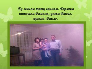 Бу минем тату гаиләм. Тормыш иптәшем Рамиль, улым Ранис, кызым Раилә.