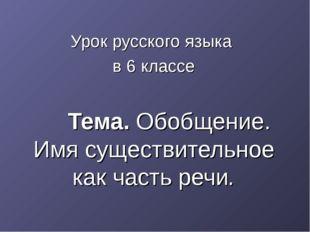 Урок русского языка в 6 классе Тема. Обобщение. Имя существительное как част