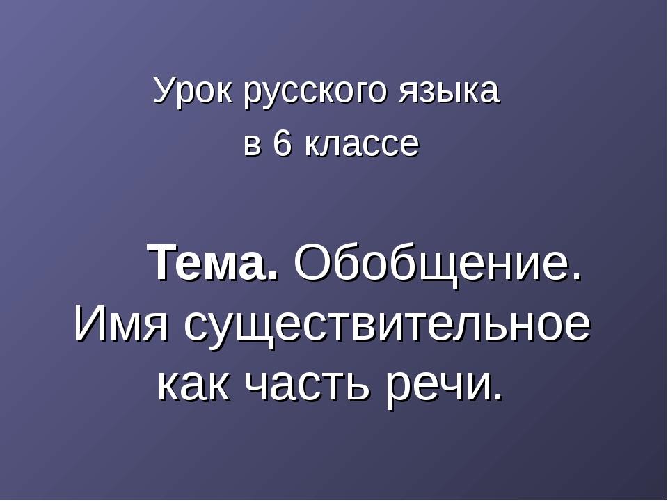 Урок русского языка в 6 классе Тема. Обобщение. Имя существительное как част...