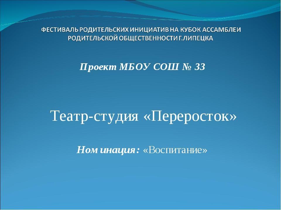 Проект МБОУ СОШ № 33 Театр-студия «Переросток» Номинация: «Воспитание»