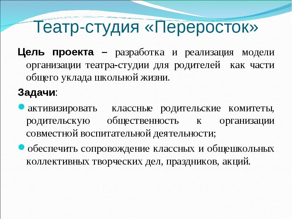Театр-студия «Переросток» Цель проекта – разработка и реализация модели орган...