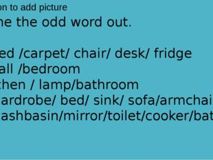 Name the odd word out.  1. bed /carpet/ chair/ desk/ fridge 2. hall /bedroom