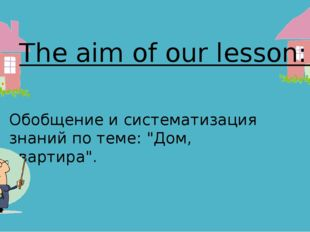 """The aim of our lesson: Обобщение и систематизация знаний по теме: """"Дом, кварт"""