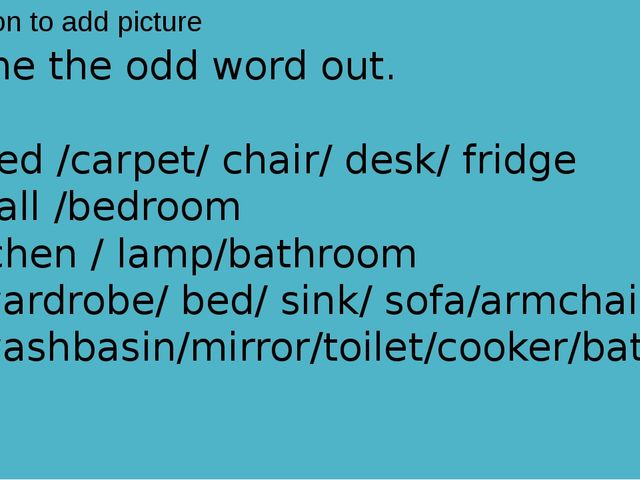 Name the odd word out.  1. bed /carpet/ chair/ desk/ fridge 2. hall /bedroom...