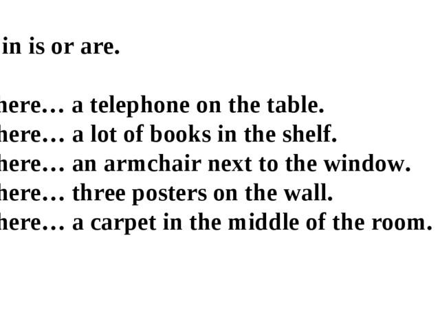 Fill in is or are. 1.There… a telephone on the table. 2.There… a lot of book...