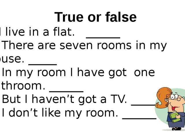 True or false 1. I live in a flat. ______ 2. There are seven rooms in my hous...