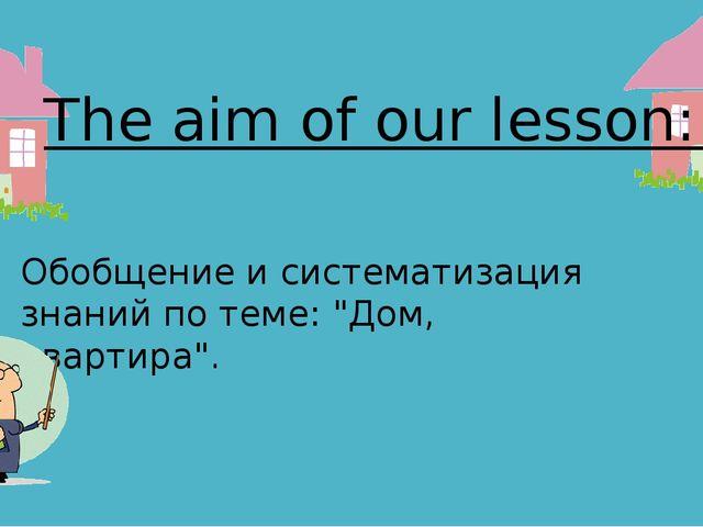 """The aim of our lesson: Обобщение и систематизация знаний по теме: """"Дом, кварт..."""